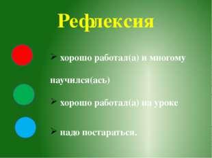 Рефлексия хорошо работал(а) и многому научился(ась) хорошо работал(а) на урок