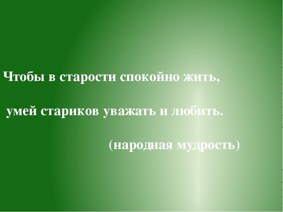 Чтобы в старости спокойно жить, умей стариков уважать и любить. (народная муд...