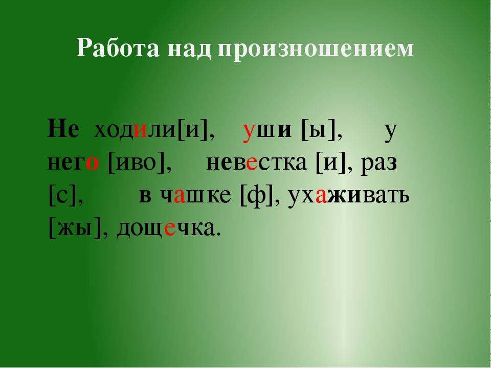 Работа над произношением Не ходили[и], уши [ы], у него [иво], невестка [и], р...