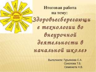 Выполнили: Гурьянова С.А. Соколова Т.Б. Семенюта Н.В. Итоговая работа на тему