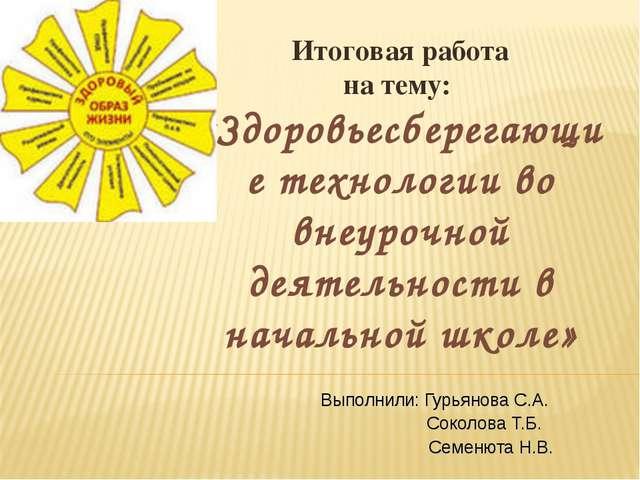 Выполнили: Гурьянова С.А. Соколова Т.Б. Семенюта Н.В. Итоговая работа на тему...