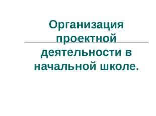 Организация проектной деятельности в начальной школе.