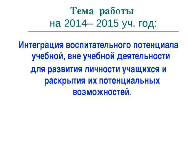 Тема работы на 2014– 2015 уч. год: Интеграция воспитательного потенциала учеб...