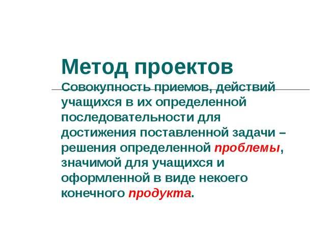 Метод проектов Совокупность приемов, действий учащихся в их определенной посл...