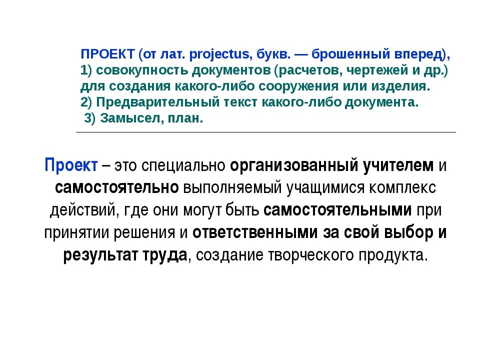 ПРОЕКТ (от лат. projectus, букв. — брошенный вперед), 1) совокупность докумен...