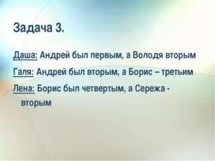 Задача 3. Даша: Андрей был первым, а Володя вторым Галя: Андрей был вторым, а