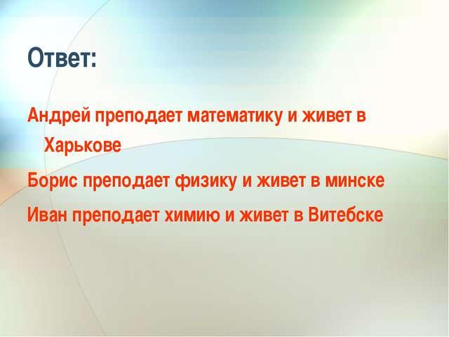Ответ: Андрей преподает математику и живет в Харькове Борис преподает физику...