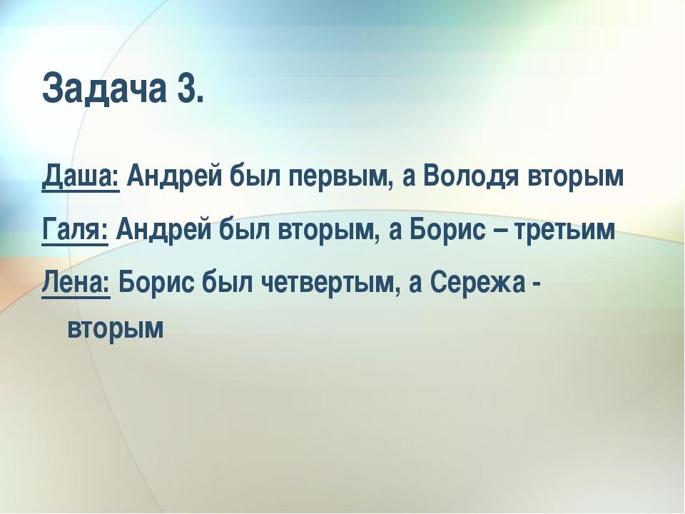 Задача 3. Даша: Андрей был первым, а Володя вторым Галя: Андрей был вторым, а...