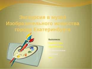 Экскурсия в музей Изобразительного искусства города Екатеринбурга Выполнила:
