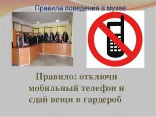 Правила поведения в музее Правило: отключи мобильный телефон и сдай вещи в га