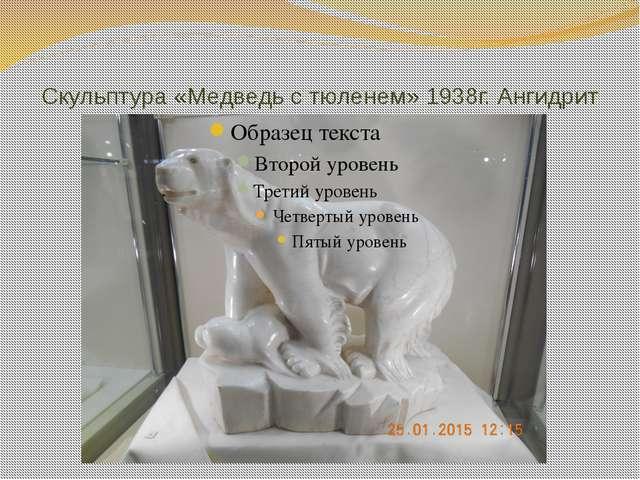 Скульптура «Медведь с тюленем» 1938г. Ангидрит