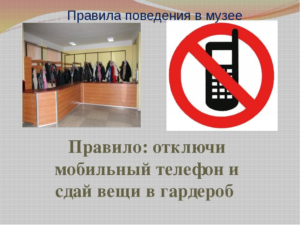 Правила поведения в музее Правило: отключи мобильный телефон и сдай вещи в га...