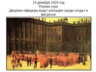 14 декабря 1825 год Раннее утро Дворяне-офицеры ведут агитацию среди солдат и
