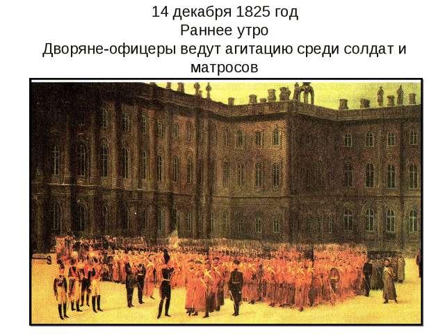 14 декабря 1825 год Раннее утро Дворяне-офицеры ведут агитацию среди солдат и...