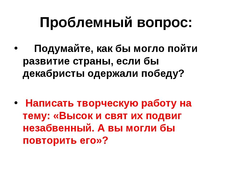 Проблемный вопрос: Подумайте, как бы могло пойти развитие страны, если бы дек...
