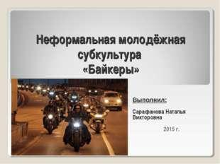 Неформальная молодёжная субкультура «Байкеры» Выполнил: Сарафанова Наталья Ви