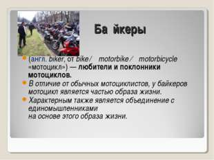 Ба́йкеры (англ. biker, от bike ← motorbike ← motorbicycle «мотоцикл») — любит