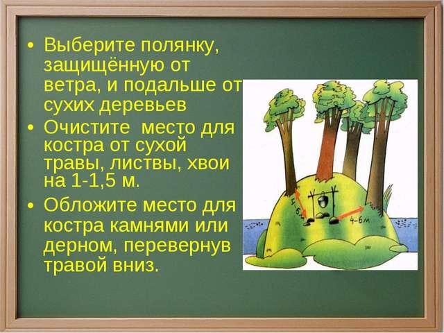 Выберите полянку, защищённую от ветра, и подальше от сухих деревьев Очистите...