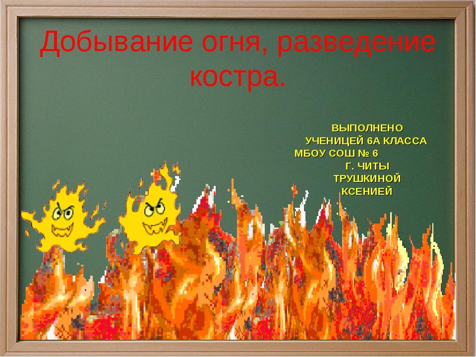 Добывание огня, разведение костра. ВЫПОЛНЕНО УЧЕНИЦЕЙ 6А КЛАССА МБОУ СОШ № 6...
