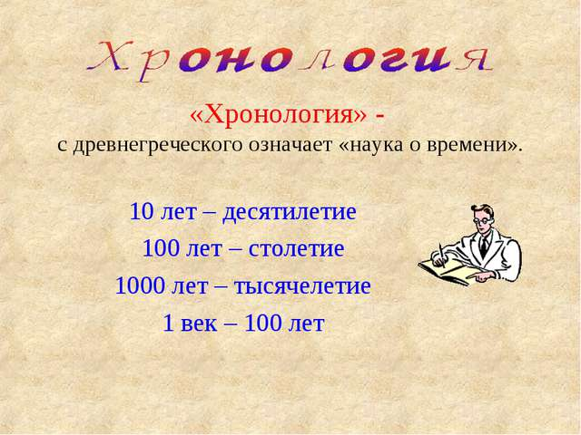 «Хронология» - с древнегреческого означает «наука о времени». 10 лет – десяти...