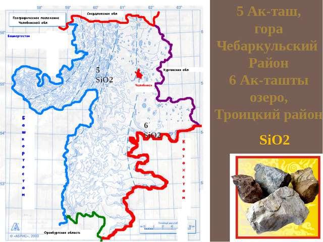 5 Ак-таш, гора Чебаркульский Район 6 Ак-ташты озеро, Троицкий район SiO2 5 Si...