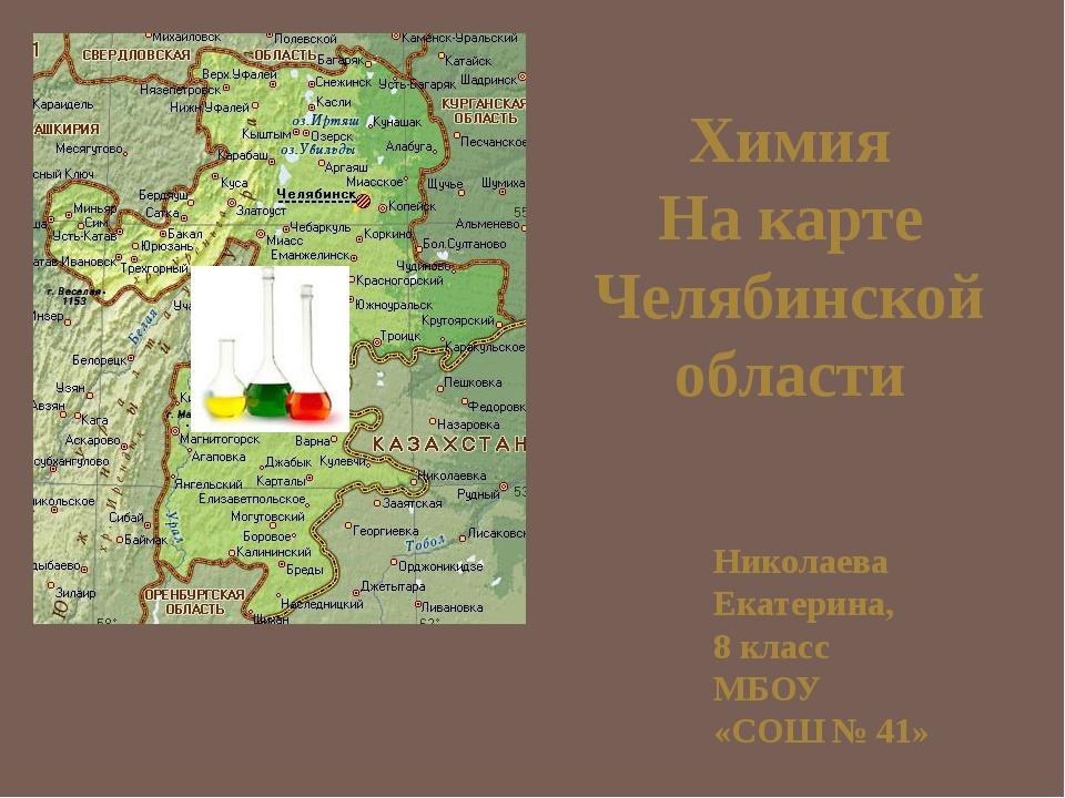 Химия На карте Челябинской области Николаева Екатерина, 8 класс МБОУ «СОШ № 41»