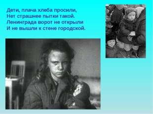Дети, плача хлеба просили, Нет страшнее пытки такой. Ленинграда ворот не откр