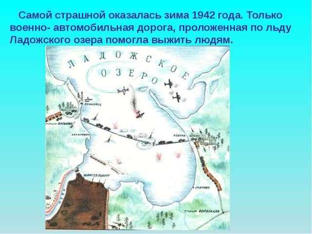 Самой страшной оказалась зима 1942 года. Только военно- автомобильная дорога...