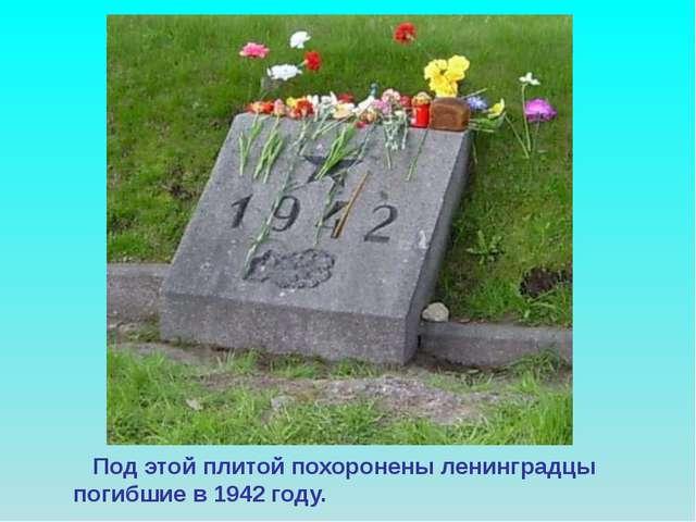 Под этой плитой похоронены ленинградцы погибшие в 1942 году. Под этой плитой...