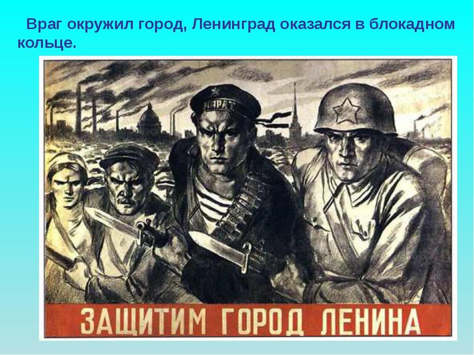 Враг окружил город, Ленинград оказался в блокадном кольце. Враг окружил горо...
