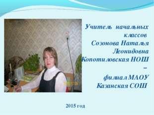 Учитель начальных классов Созонова Наталья Леонидовна Копотиловская НОШ – фил
