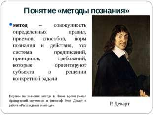 Понятие «методы познания» метод – совокупность определенных правил, приемов,