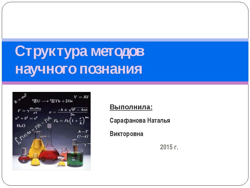 Структура методов научного познания Выполнила: Сарафанова Наталья Викторовна...
