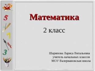 Математика 2 класс Шарипова Лариса Витальевна учитель начальных классов МОУ В