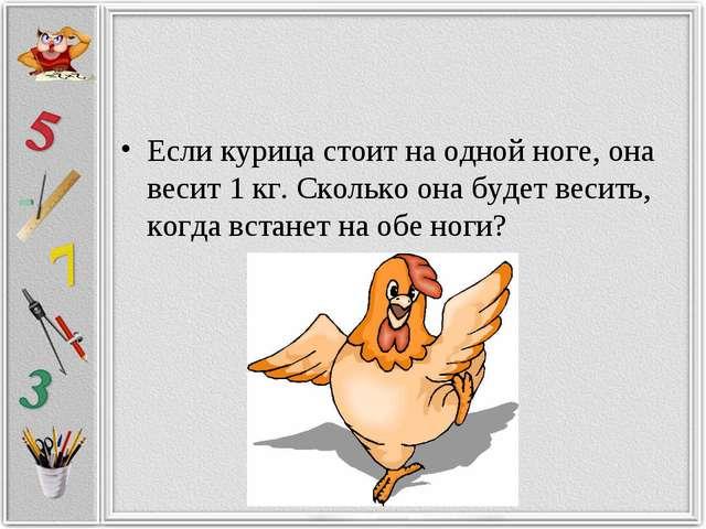 Если курица стоит на одной ноге, она весит 1 кг. Сколько она будет весить, ко...