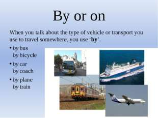 By or on When you talk about the type of vehicle or transport you use to trav