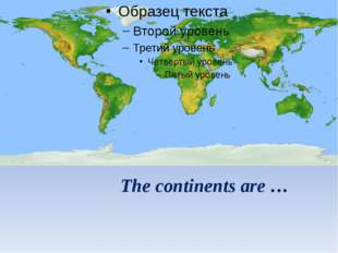 The continents are …