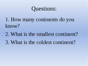 Questions: 1. How many continents do you know? 2. What is the smallest contin