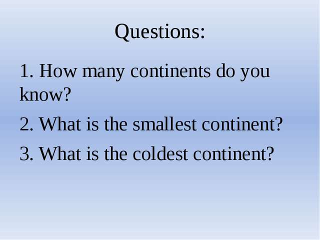 Questions: 1. How many continents do you know? 2. What is the smallest contin...