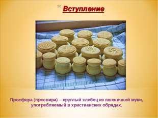 Вступление Просфора (просвира) – круглый хлебец из пшеничной муки, употребляе