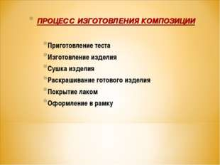 ПРОЦЕСС ИЗГОТОВЛЕНИЯ КОМПОЗИЦИИ Приготовление теста Изготовление изделия Сушк