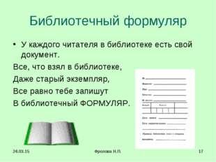 * Фролова Н.П. * Библиотечный формуляр У каждого читателя в библиотеке есть с