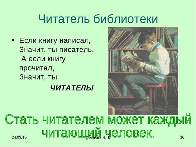 * Фролова Н.П. * Читатель библиотеки Если книгу написал, Значит, ты писатель....