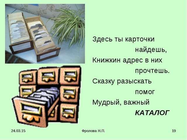 * Фролова Н.П. * Здесь ты карточки найдешь, Книжкин адрес в них прочтешь. Ска...