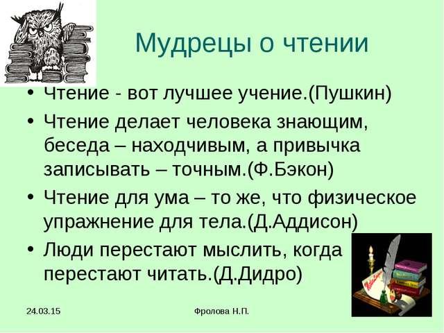 * Фролова Н.П. * Мудрецы о чтении Чтение - вот лучшее учение.(Пушкин) Чтение...
