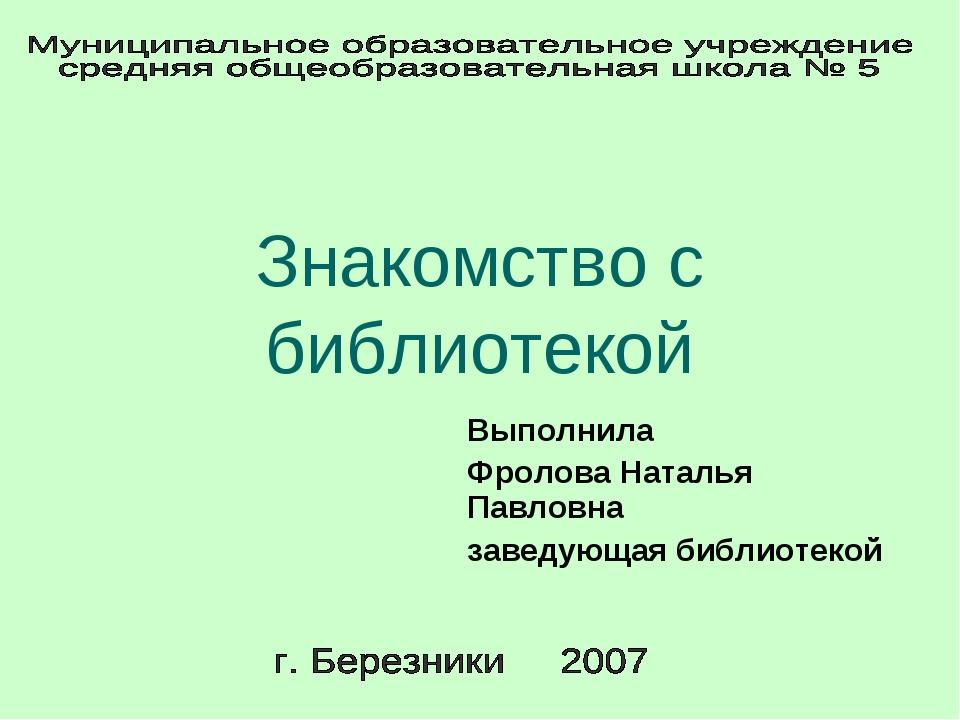 Знакомство с библиотекой Выполнила Фролова Наталья Павловна заведующая библио...