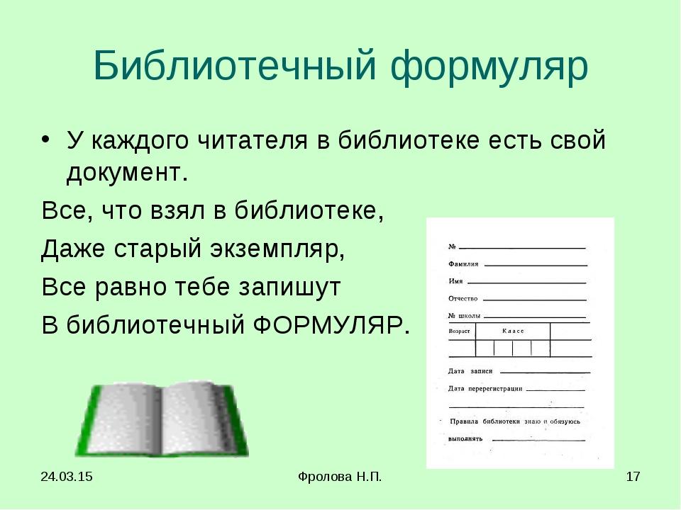 * Фролова Н.П. * Библиотечный формуляр У каждого читателя в библиотеке есть с...