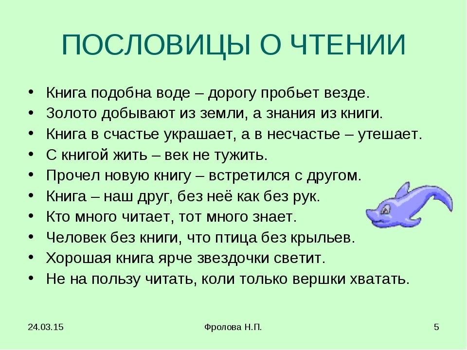 * Фролова Н.П. * ПОСЛОВИЦЫ О ЧТЕНИИ Книга подобна воде – дорогу пробьет везде...