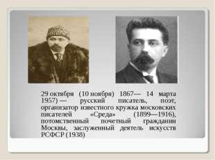 29октября (10ноября) 1867— 14 марта 1957)— русский писатель, поэт, организ