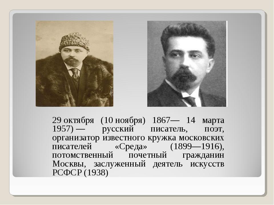 29октября (10ноября) 1867— 14 марта 1957)— русский писатель, поэт, организ...